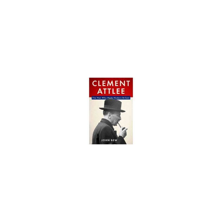 Clement Attlee : The Man Who Made Modern Britain (Hardcover) (John Bew)