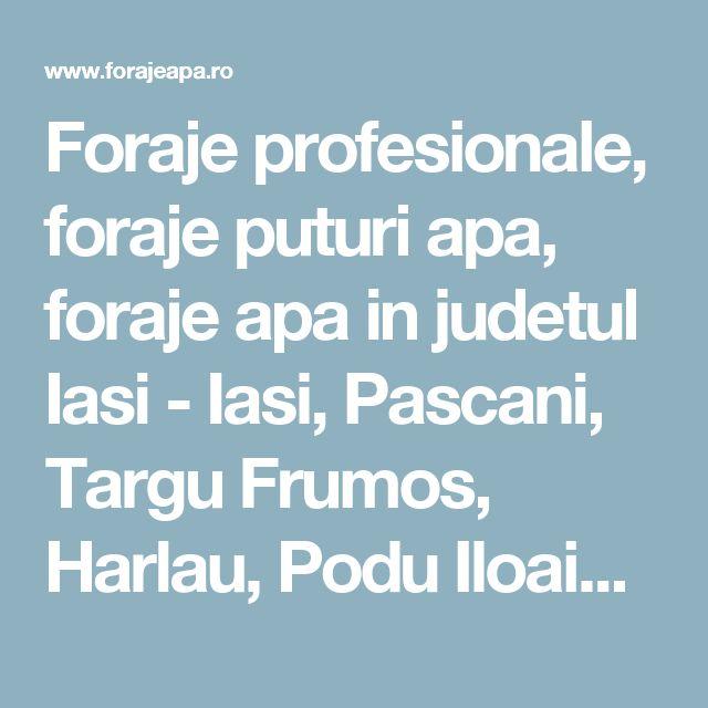 Foraje profesionale, foraje puturi apa, foraje apa in judetul Iasi - Iasi, Pascani, Targu Frumos, Harlau, Podu Iloaiei | Foraje puturi apa.