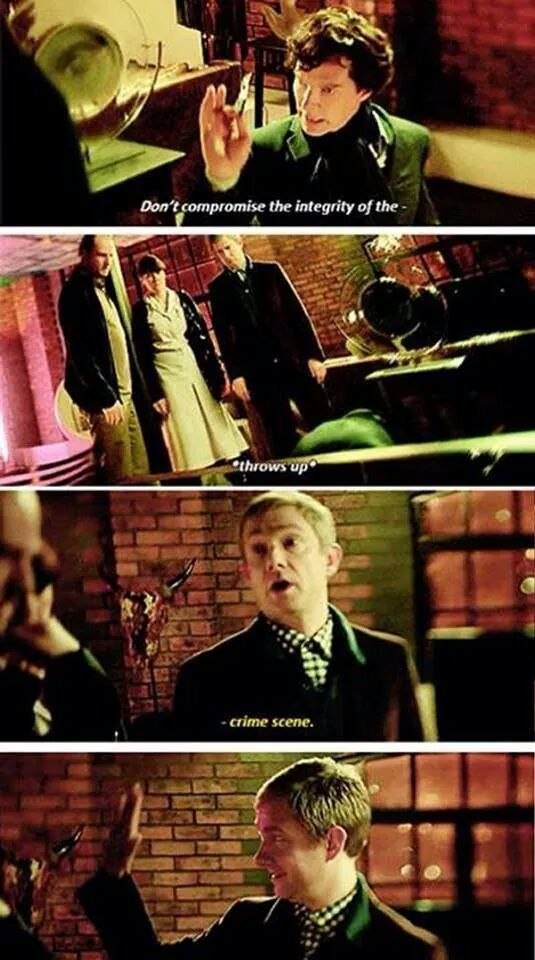 Sherlock: Don't compromise the integrity, of the-......*vomits* John:............CRIME SCENE! :D *High five? Anyone? Ok.....*