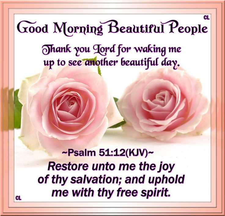 Good Morning, Thank you Lord for waking me up to see another beautiful day.