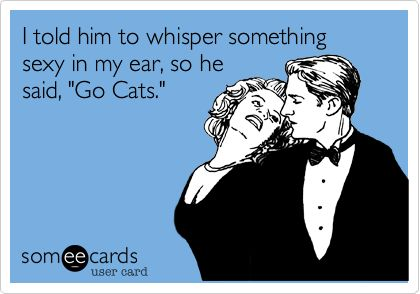 "I told him to whisper something sexy in my ear, so he said, ""Go Cats."" Yeah! GO CATTERS!"