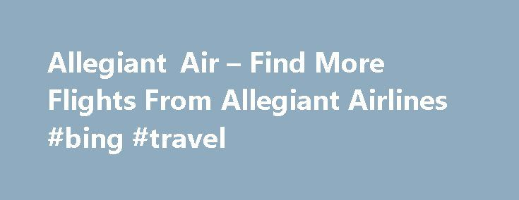Allegiant Air – Find More Flights From Allegiant Airlines #bing #travel http://remmont.com/allegiant-air-find-more-flights-from-allegiant-airlines-bing-travel/  #best price for airline tickets # Allegiant Air Allegiant Air Profile Founded in 1997 as WestJet Express, the company was renamed as Allegiant Air and started operations under the new name in 1998. From there on, company went on to become one of the most favorite low-cost airlines of America with their unmatched reliability, customer…