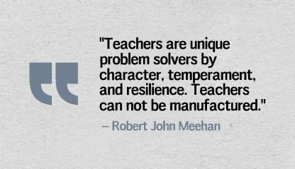 """Teachers are unique problem solvers by character, temperament, and resilience. Teachers can not be manufactured."" Robert John Meehan"