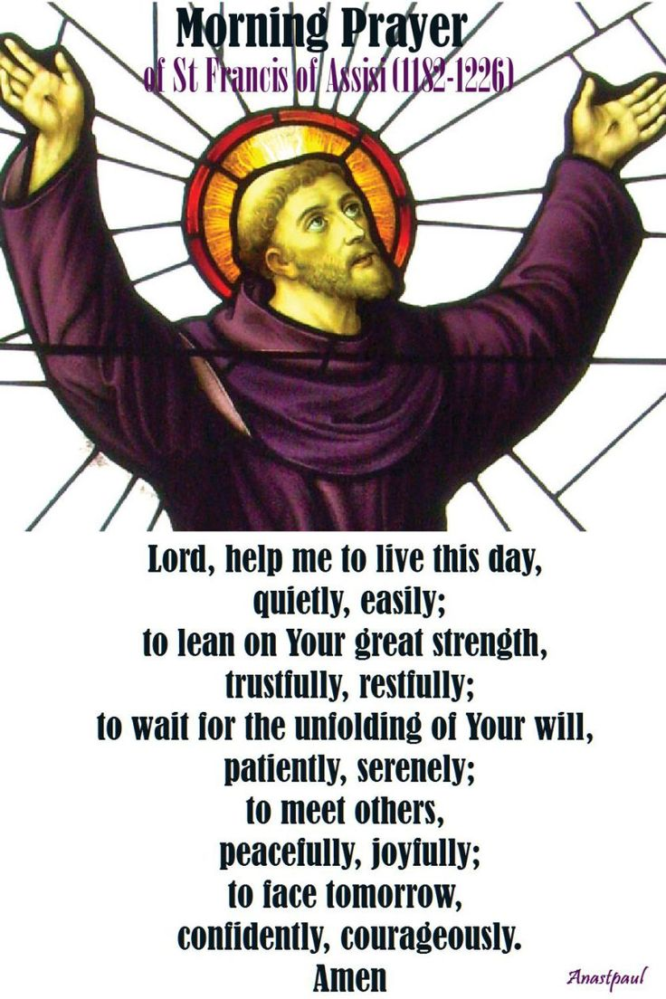 Morning Prayer of St Francis of Assisi (1182-1226) Lord, help me to live this day, quietly, easily; to lean on Your great strength, trustfully, restfully; to wait for the unfolding of Your will, patiently, serenely; to meet others, peacefully, joyfully; to face tomorrow, confidently, courageously. Amen #mypic