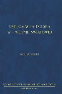 Dyplomacja polska w I wojnie światowej / Janusz Sibora. -- Warszawa : Polski Instytut Spraw Międzynarodowych, 2013.