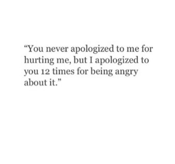 You never apologized to me for hurting me, but I apologized to you 12 times for being angry about it.