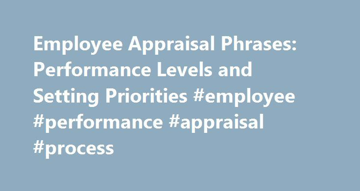 Employee Appraisal Phrases: Performance Levels and Setting Priorities #employee #performance #appraisal #process http://lesotho.nef2.com/employee-appraisal-phrases-performance-levels-and-setting-priorities-employee-performance-appraisal-process/  # Employee Appraisal Phrases: Performance Levels and Setting Priorities Performance Appraisals and Phrases For Dummies Accurately describing an employee s abilities to maintain performance levels and set priorities helps the employee to shape goals…