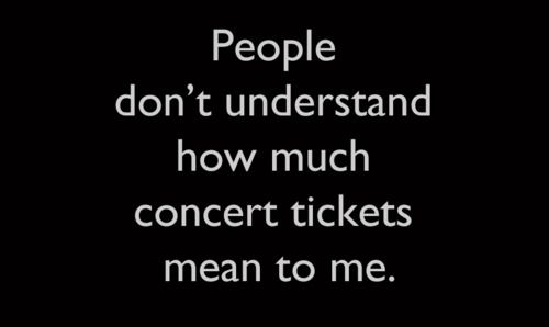 People don't understand how much concert tickets mean to me