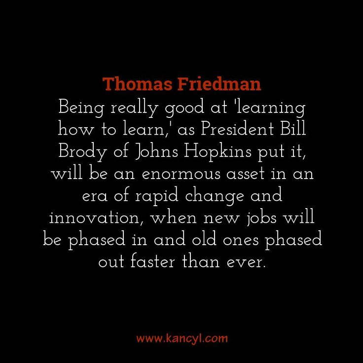 """Being really good at 'learning how to learn,' as President Bill Brody of Johns Hopkins put it, will be an enormous asset in an era of rapid change and innovation, when new jobs will be phased in and old ones phased out faster than ever."", Thomas Friedman"