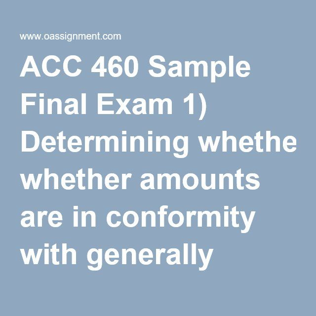 ACC 460 Sample Final Exam 1) Determining whether amounts are in conformity with generally accepted accounting principles addresses the proper measurement of assets, liabilities, revenues, and expenses, which includes all of the following EXCEPT the 2) The completeness assertion would be violated if 3) The concept of materiality is defined by the Financial Accounting Standards Board (FASB) in terms of the judgment of the 4) Section 11 of the Securities Act of 1933 uses the term material fact…