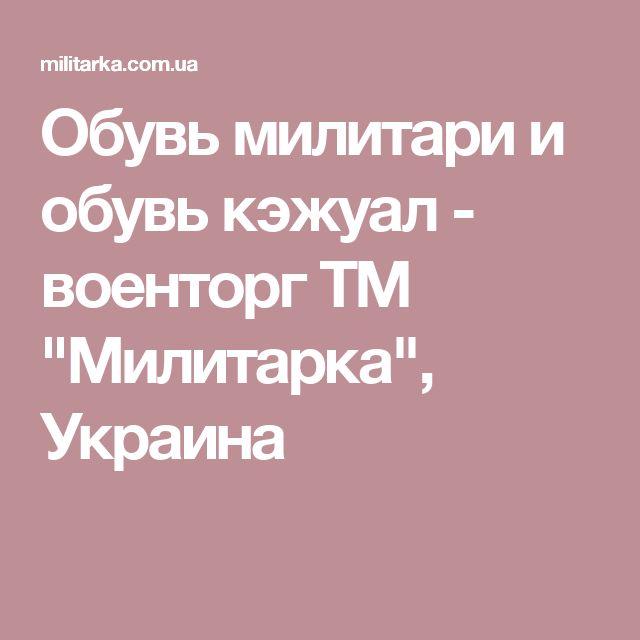 "Обувь милитари и обувь кэжуал - военторг ТМ ""Милитарка"", Украина"