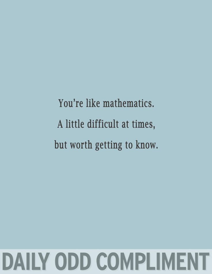 You're like mathematics; a little difficult at times, but worth getting to know.