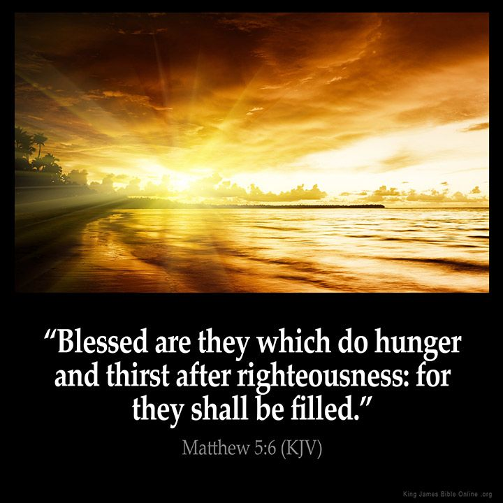 Matthew 5:6  Blessed are they which do hunger and thirst after righteousness…