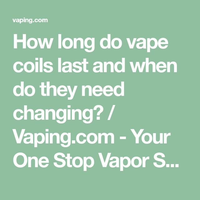 How long do vape coils last and when do they need changing? / Vaping.com - Your One Stop Vapor Shop | vaping.com