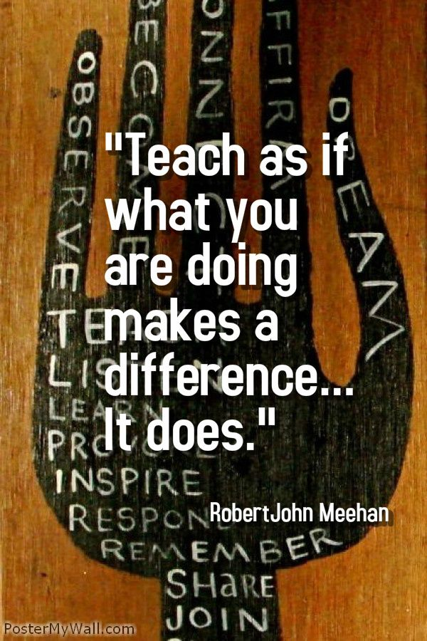 """Teach as if what you are doing makes a difference... It does."" - Robert John Meehan ----- A plethora of inspirational quotes about learning --- https://sites.google.com/site/whatteachersare/"