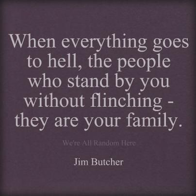 When everything goes to hell, the people who stand by you without flinching - they are your family ~ Jim Butcher #quotes #family #truethat