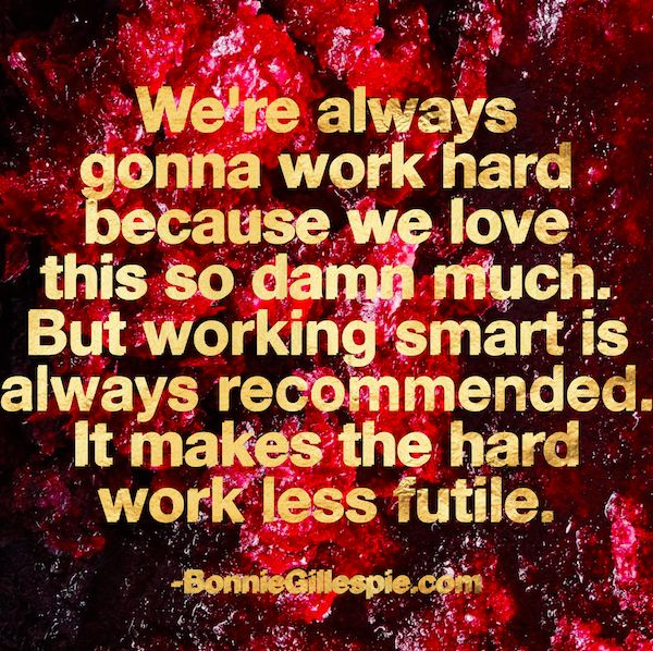 """We're always gonna work hard because we love this so damn much. But working smart is always recommended. It makes the hard work less futile.  Hit http://bonniegillespie.com for FREE inspiration and guidance on bringing more joy to your creative career from the author of """"Self-Management for Actors,"""" Bonnie Gillespie!"""