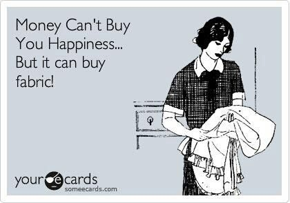 Money Can't Buy You Happiness.... But it can buy fabric!