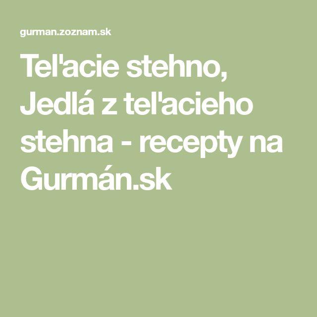 Teľacie stehno, Jedlá z teľacieho stehna - recepty na Gurmán.sk