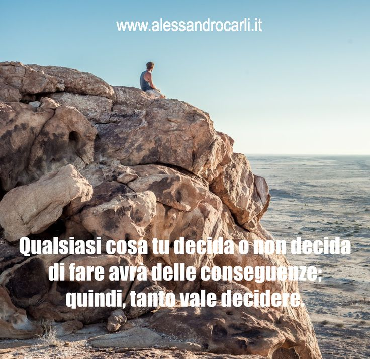 Non dovremmo temere di sbagliare una decisione, ma di non prenderne una.