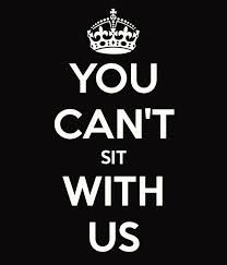 You Can't Sit With Us!!