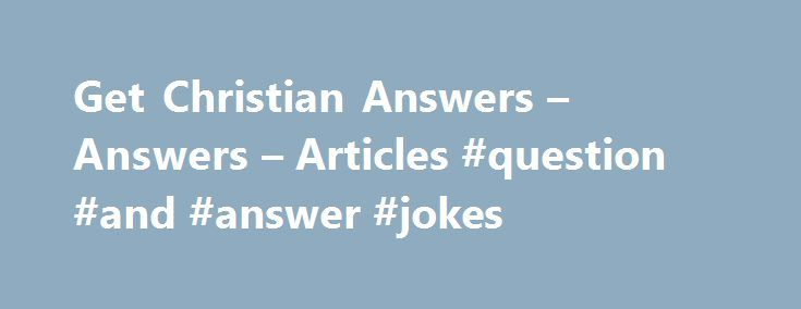 Get Christian Answers – Answers – Articles #question #and #answer #jokes http://health.nef2.com/get-christian-answers-answers-articles-question-and-answer-jokes/  #christian answers # Do you have questions about Christianity, God, or the Bible? Users can ask questions in our questions and answers section to receive Christian answers from real people. Best of all, anyone can answer! Which means you get to choose the best answer that applies to you. Users can also browse through our list of…