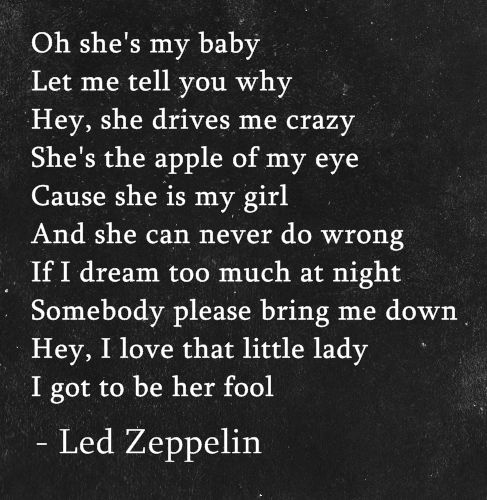 """""""Hey, i love that little lady, I got to be her fool"""" -Led Zeppelin"""
