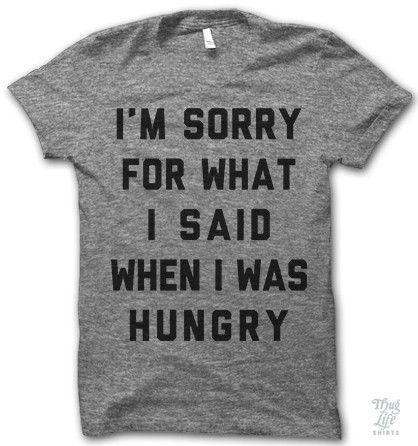 i'm sorry for what i said when i was hungry.,