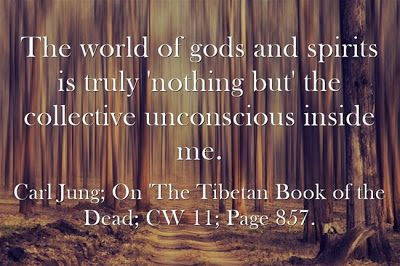 The world of gods and spirits is truly 'nothing but' the collective unconscious inside me. ~Carl Jung; On 'The Tibetan Book of the Dead; CW ...