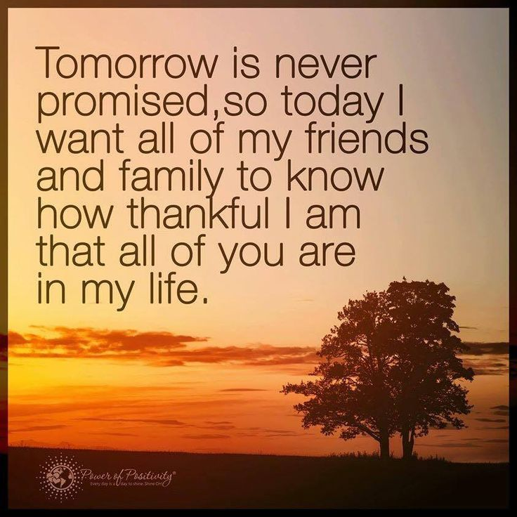 Thankful Quotes | Tomorrow is never promised so today I want all of my friends and family to know how thankful I am that all of your are in my life.