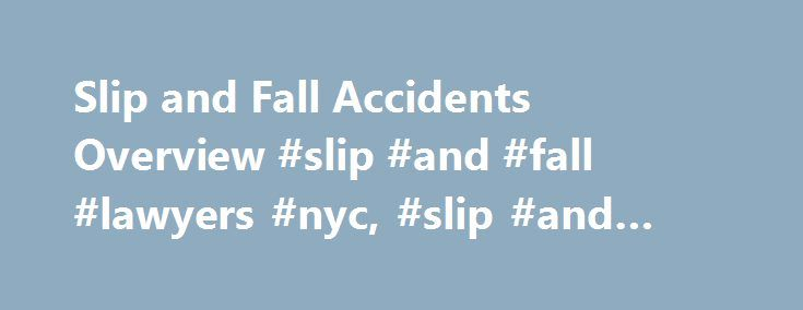 Slip and Fall Accidents Overview #slip #and #fall #lawyers #nyc, #slip #and #fall #injuries http://education.nef2.com/slip-and-fall-accidents-overview-slip-and-fall-lawyers-nyc-slip-and-fall-injuries/  # Slip and Fall Accidents Overview Slip and fall is a term used for a personal injury case in which a person slips or trips and is injured on someone else's property. These cases usually fall under the broader category of cases known as premises liability claims. Slip and fall accidents…