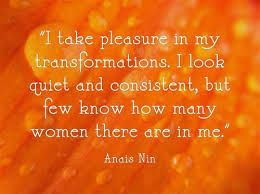I take pleasure in my transformations. I look quiet & consistent, but few know how many women there are in me. -Anais Nin