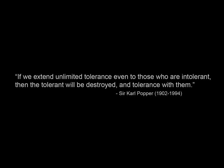 If we extend unlimited tolerance even to those who are intolerant, then the tolerant will be destroyed, and tolerance with them. — Karl Popper