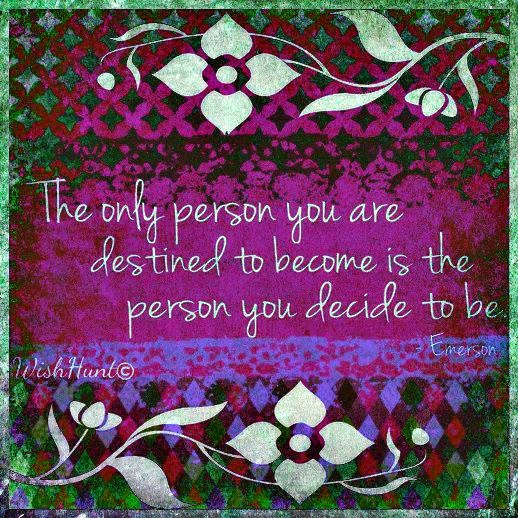 The only person you are destined to become is the person you decide to be. - Emerson