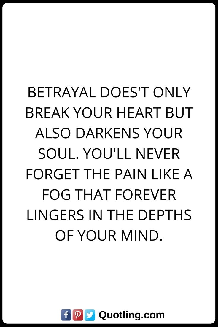 Betrayal Quotes Betrayal does't only break your heart but also darkens your soul. You'll never forget the pain like a fog that forever lingers in the depths of your mind.