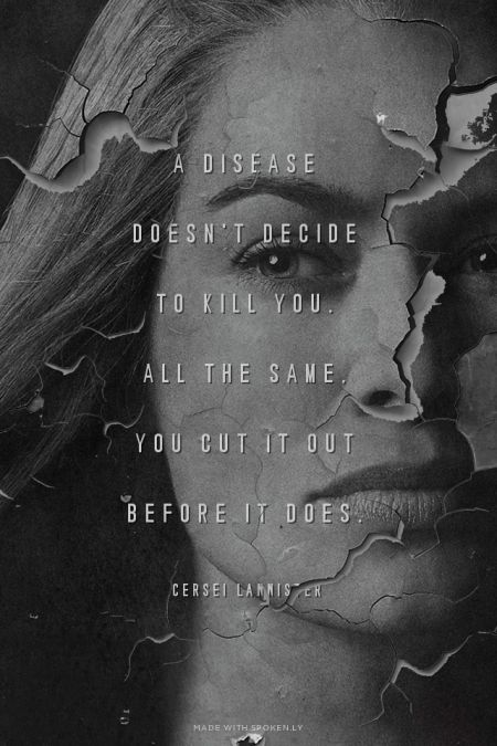 A disease doesn't decide to kill you. All the same, you cut it out before it does. - Cersei Lannister | Simon made this with Spoken.ly