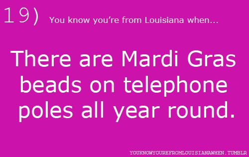 19...You know you're from Louisiana when...There are Mardi Gras beads on telephone poles all year round.