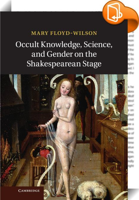 Occult Knowledge, Science, and Gender on the Shakespearean Stage    :  Belief in spirits  demons and the occult was commonplace in the early modern period  as was the view that these forces could be used to manipulate nature and produce new knowledge. In this groundbreaking study  Mary Floyd-Wilson explores these beliefs in relation to women and scientific knowledge  arguing that the early modern English understood their emotions and behavior to be influenced by hidden sympathies and a...