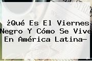 http://tecnoautos.com/wp-content/uploads/imagenes/tendencias/thumbs/que-es-el-viernes-negro-y-como-se-vive-en-america-latina.jpg Viernes Negro. ¿Qué es el Viernes Negro y cómo se vive en América Latina?, Enlaces, Imágenes, Videos y Tweets - http://tecnoautos.com/actualidad/viernes-negro-que-es-el-viernes-negro-y-como-se-vive-en-america-latina/