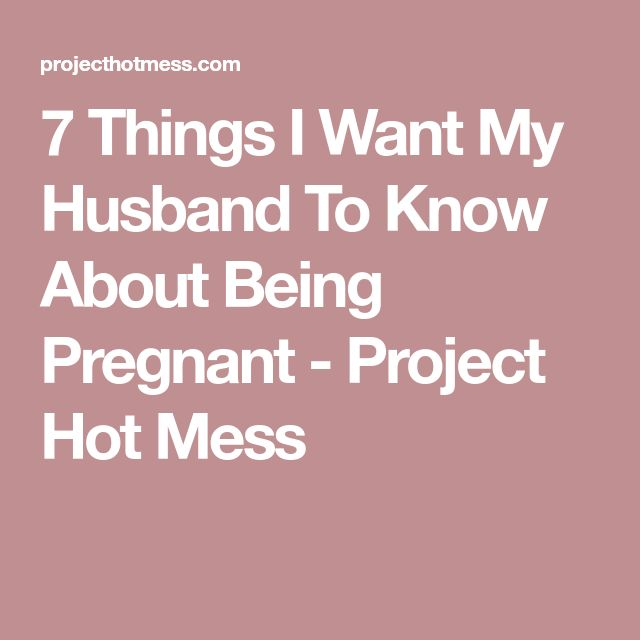 7 Things I Want My Husband To Know About Being Pregnant - Project Hot Mess