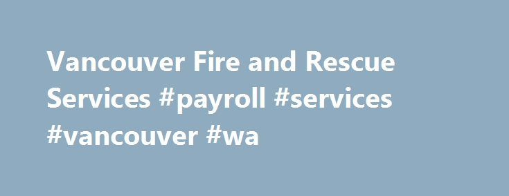 Vancouver Fire and Rescue Services #payroll #services #vancouver #wa http://denver.remmont.com/vancouver-fire-and-rescue-services-payroll-services-vancouver-wa/  # Vancouver Fire and Rescue Services People who care about you Vancouver Fire and Rescue Services (VFRS) are the first responders in the event of many emergency and non-emergency incidents, not just fires. We respond to medical emergencies, teach fire prevention and fire safety courses, operate an urban search and rescue deployment…