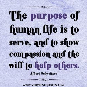 The purpose of human life is to serve, and to show compassion and the will to help others quotes. - Inspirational Quotes about Life, Love, happiness, Kindness, positive attitude, positive thoughts, inspirational pictures quotes about life, happiness Very Best Quotes