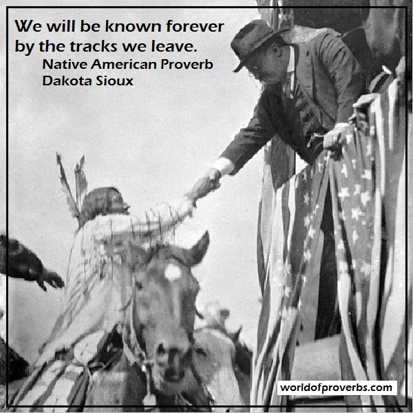 World of Proverbs - Famous Quotes: We will be known forever by the tracks we leave. ~ Native American Proverb, Dakota [19203]