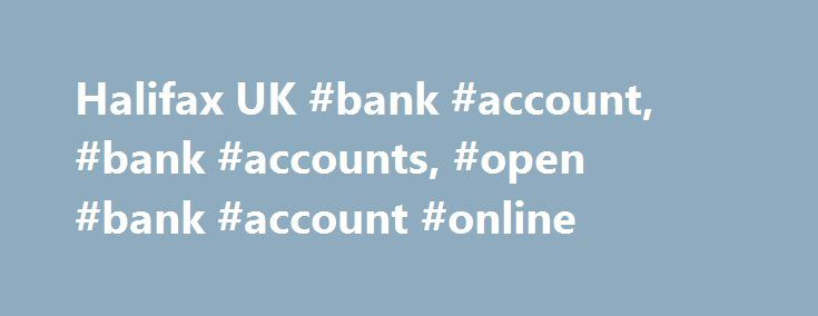 Halifax UK #bank #account, #bank #accounts, #open #bank #account #online http://virginia-beach.remmont.com/halifax-uk-bank-account-bank-accounts-open-bank-account-online/  # How to open a bank account online. If you're looking to open a bank account you can apply online in minutes! We offer bank accounts for all types of needs – from basic bank accounts to a packaged account. Our Ultimate Reward Current Account offers a host of great benefits, including worldwide multi-trip family travel…