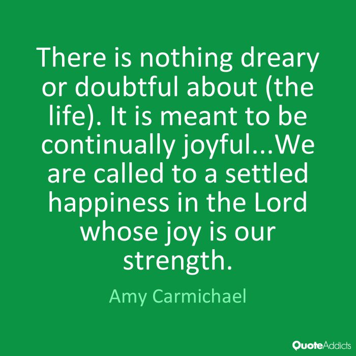 There is nothing dreary or doubtful about (the life). It is meant to be continually joyful...We are called to a settled happiness in the Lord whose joy is our strength. - Amy Carmichael #1