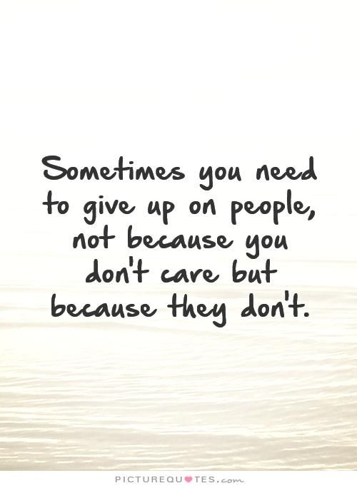 Sometimes you need to give up on people, not because you don't care but because they don't. Break up quotes on PictureQuotes.com.