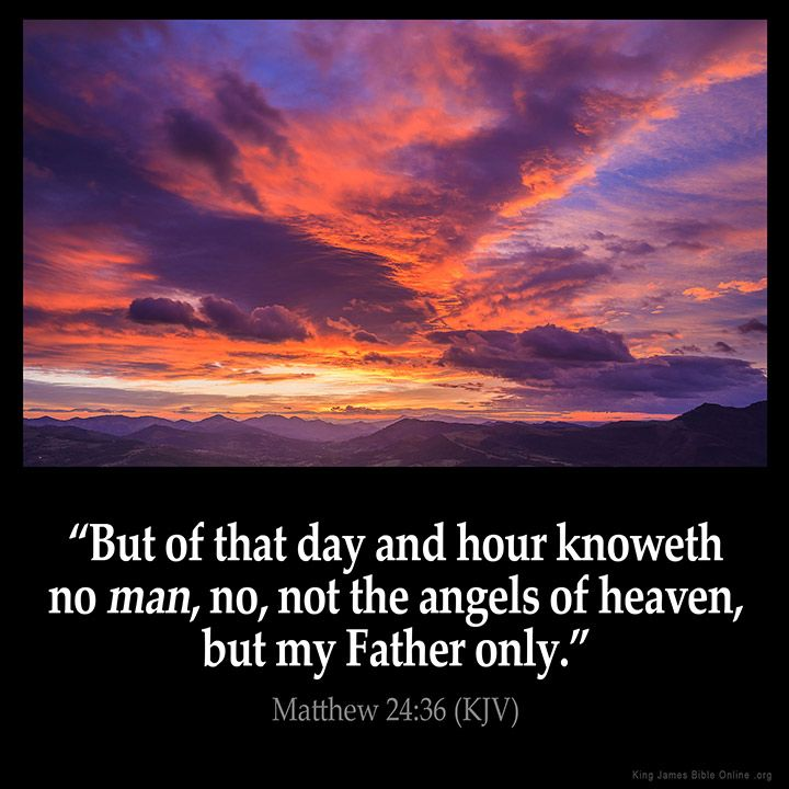 Matthew 24:36  But of that day and hour knoweth no man no not the angels of heaven but my Father only.  Matthew 24:36 (KJV)  from King James Version Bible (KJV Bible) http://ift.tt/1nmljep  Filed under: Bible Verse Pic Tagged: Bible Bible Verse Bible Verse Image Bible Verse Pic Bible Verse Picture Daily Bible Verse Image King James Bible King James Version KJV KJV Bible KJV Bible Verse Matthew 24:36 Pic Picture Verse         #KingJamesVersion #KingJamesBible #KJVBible #KJV #Bible #BibleVerse…