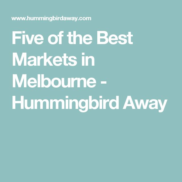 Five of the Best Markets in Melbourne - Hummingbird Away