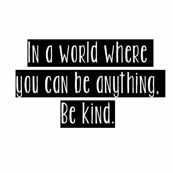 In a world where you can be anything, be kind.