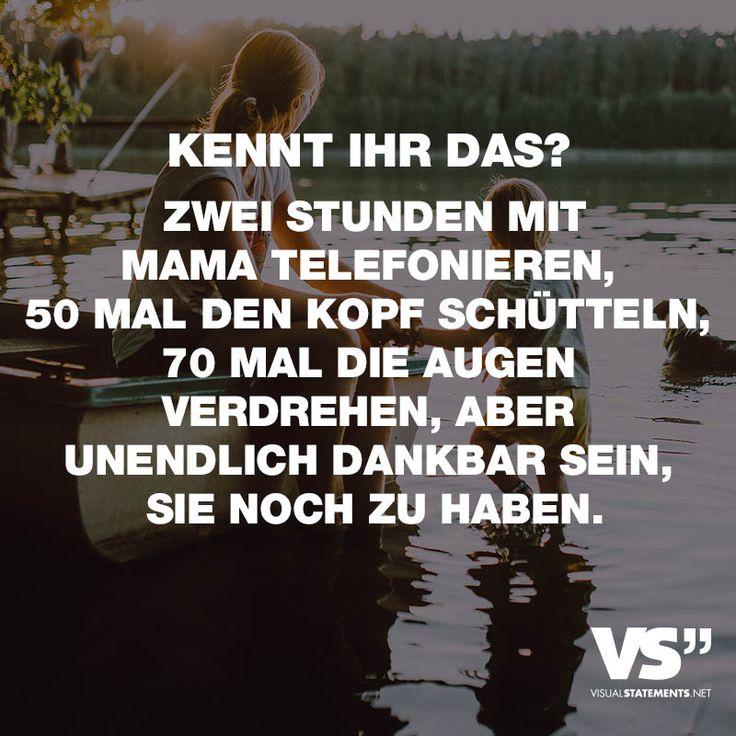 KENNT IHR DAS? ZWEI STUNDEN MIT MAMA TELEFONIEREN, 50 MAL DEN KOPF SCHÜTTELN, 70 MAL DIE AUGEN VERDREHEN, ABER UNENDLICH DANKBAR SEIN, SIE NOCH ZU HABEN. - VISUAL STATEMENTS®